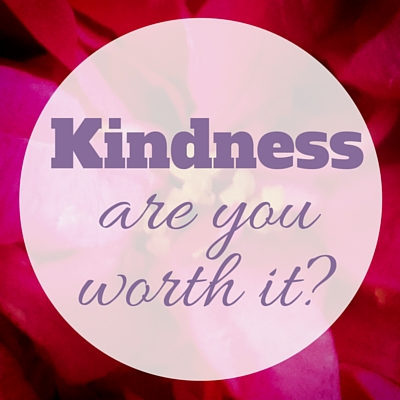 Kindness - are you worth it?