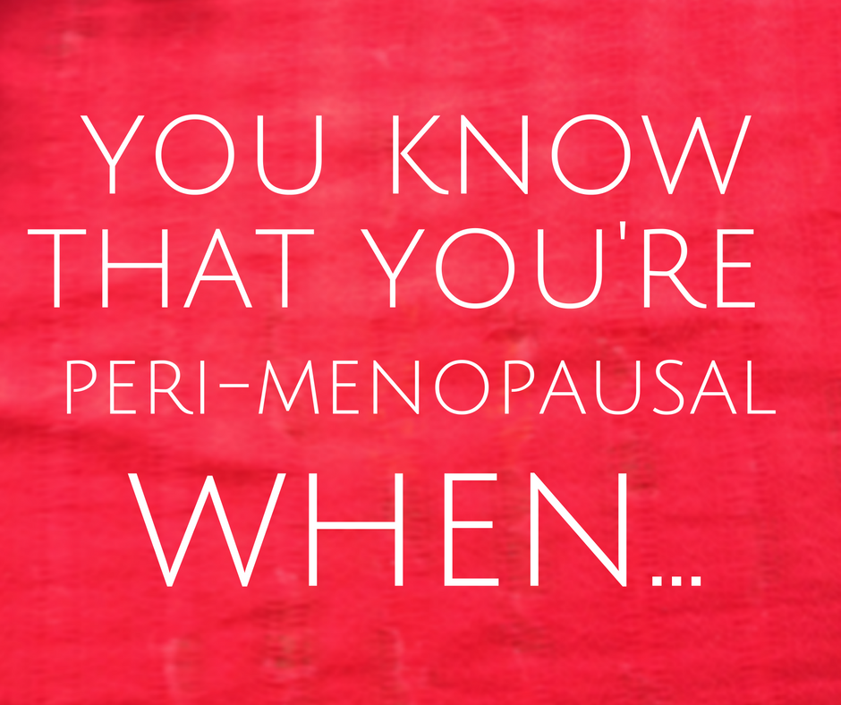 You know that you're perimenopausal when...