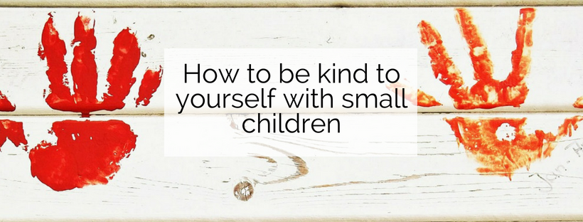 Not Now Darling! How can we be kind to ourselves with small children?