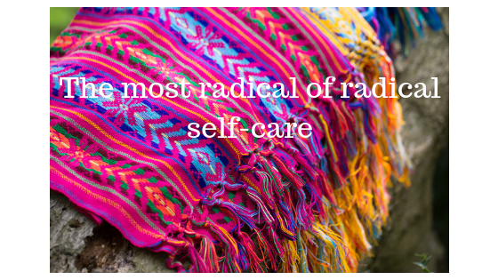 The most radical of radical self care